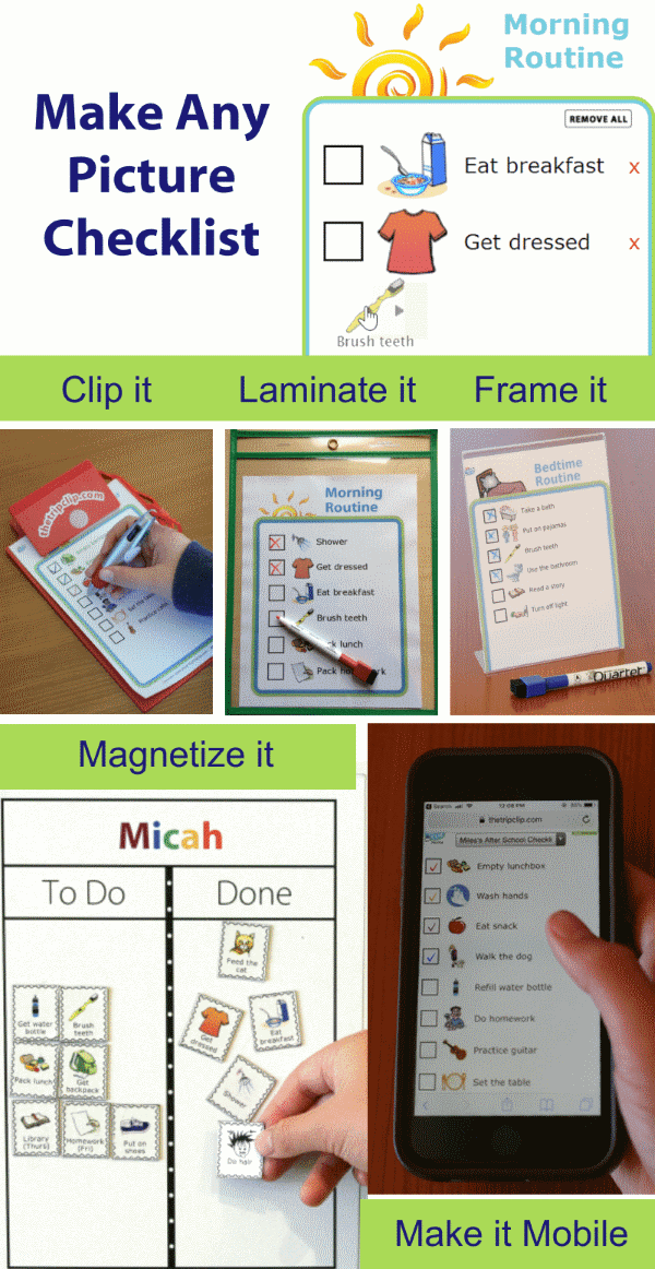 Choose from over 1000 images to make any picture checklist - perfect for a morning routine, after school checklist or any list you need. Then print it, laminate it, frame it, magnetize it, or take it with you on your mobile phone.